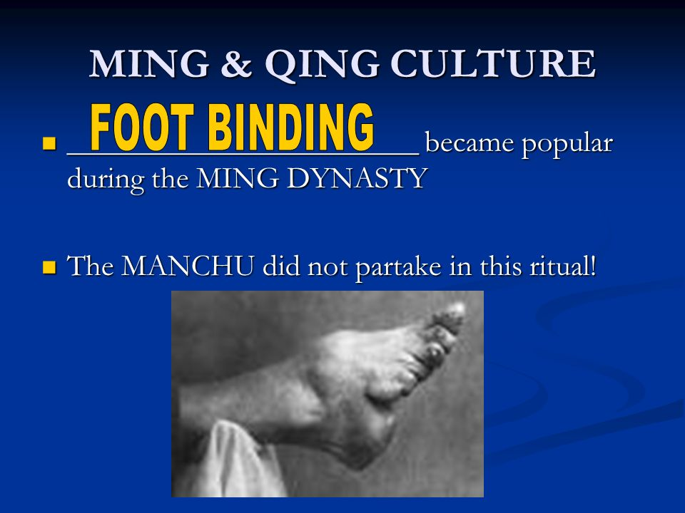 MING & QING CULTURE _______________________ became popular during the MING DYNASTY _______________________ became popular during the MING DYNASTY The MANCHU did not partake in this ritual.
