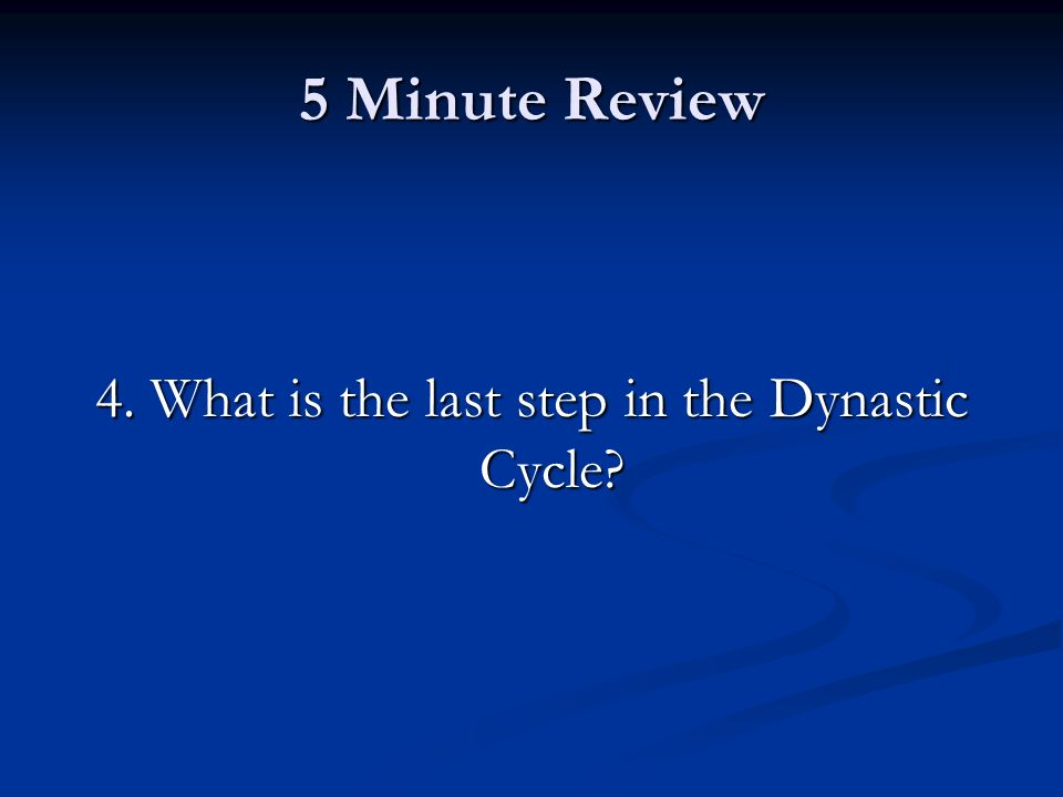 5 Minute Review 4. What is the last step in the Dynastic Cycle