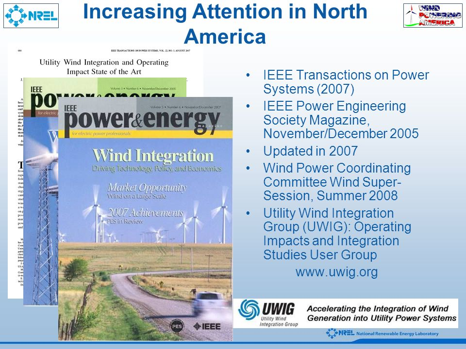 Increasing Attention in North America IEEE Transactions on Power Systems (2007) IEEE Power Engineering Society Magazine, November/December 2005 Updated in 2007 Wind Power Coordinating Committee Wind Super- Session, Summer 2008 Utility Wind Integration Group (UWIG): Operating Impacts and Integration Studies User Group
