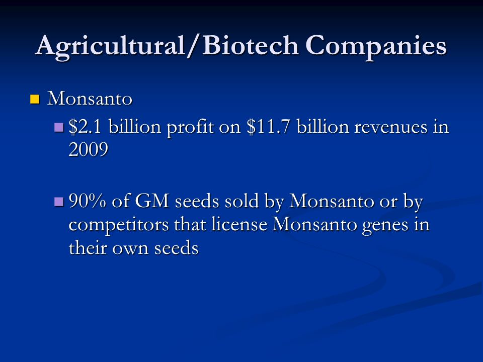 Agricultural/Biotech Companies Monsanto Monsanto $2.1 billion profit on $11.7 billion revenues in 2009 $2.1 billion profit on $11.7 billion revenues in 2009 90% of GM seeds sold by Monsanto or by competitors that license Monsanto genes in their own seeds 90% of GM seeds sold by Monsanto or by competitors that license Monsanto genes in their own seeds