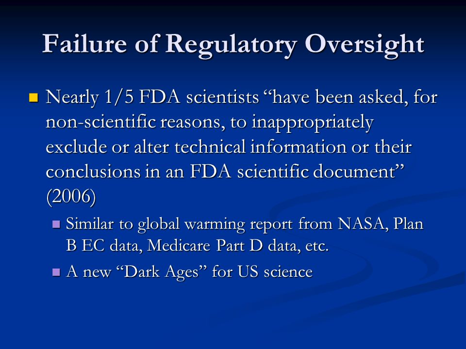 Failure of Regulatory Oversight Nearly 1/5 FDA scientists have been asked, for non-scientific reasons, to inappropriately exclude or alter technical information or their conclusions in an FDA scientific document (2006) Nearly 1/5 FDA scientists have been asked, for non-scientific reasons, to inappropriately exclude or alter technical information or their conclusions in an FDA scientific document (2006) Similar to global warming report from NASA, Plan B EC data, Medicare Part D data, etc.