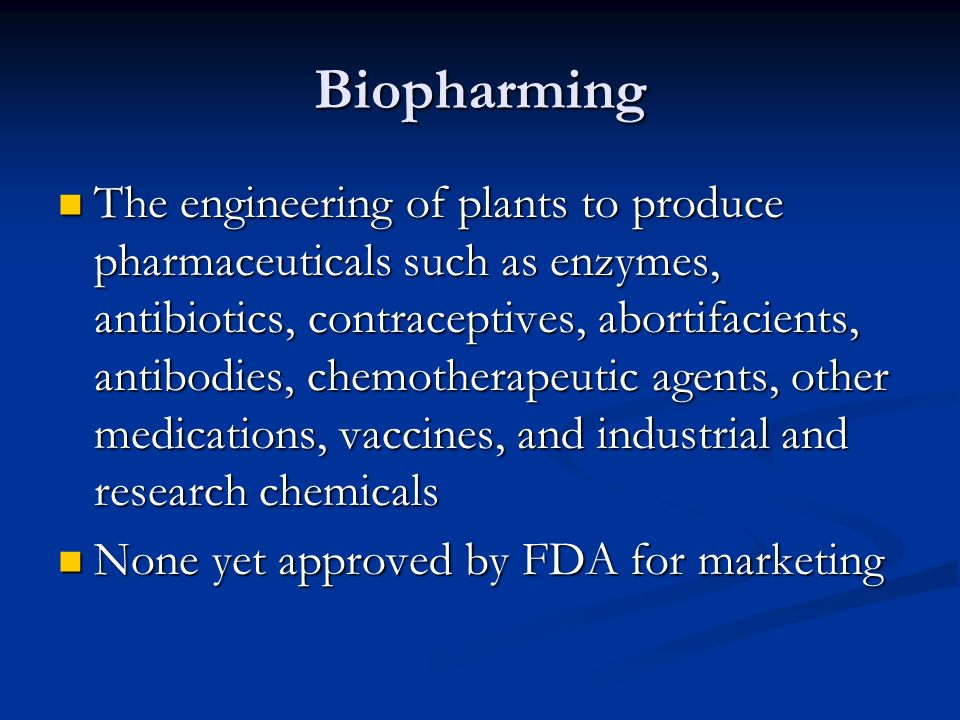 Biopharming The engineering of plants to produce pharmaceuticals such as enzymes, antibiotics, contraceptives, abortifacients, antibodies, chemotherapeutic agents, other medications, vaccines, and industrial and research chemicals The engineering of plants to produce pharmaceuticals such as enzymes, antibiotics, contraceptives, abortifacients, antibodies, chemotherapeutic agents, other medications, vaccines, and industrial and research chemicals None yet approved by FDA for marketing None yet approved by FDA for marketing