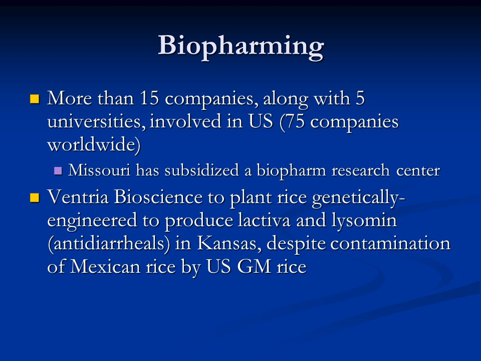 Biopharming More than 15 companies, along with 5 universities, involved in US (75 companies worldwide) More than 15 companies, along with 5 universities, involved in US (75 companies worldwide) Missouri has subsidized a biopharm research center Missouri has subsidized a biopharm research center Ventria Bioscience to plant rice genetically- engineered to produce lactiva and lysomin (antidiarrheals) in Kansas, despite contamination of Mexican rice by US GM rice Ventria Bioscience to plant rice genetically- engineered to produce lactiva and lysomin (antidiarrheals) in Kansas, despite contamination of Mexican rice by US GM rice