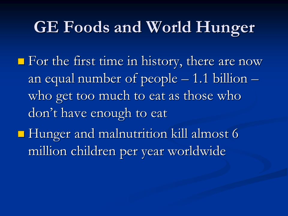 GE Foods and World Hunger For the first time in history, there are now an equal number of people – 1.1 billion – who get too much to eat as those who don't have enough to eat For the first time in history, there are now an equal number of people – 1.1 billion – who get too much to eat as those who don't have enough to eat Hunger and malnutrition kill almost 6 million children per year worldwide Hunger and malnutrition kill almost 6 million children per year worldwide