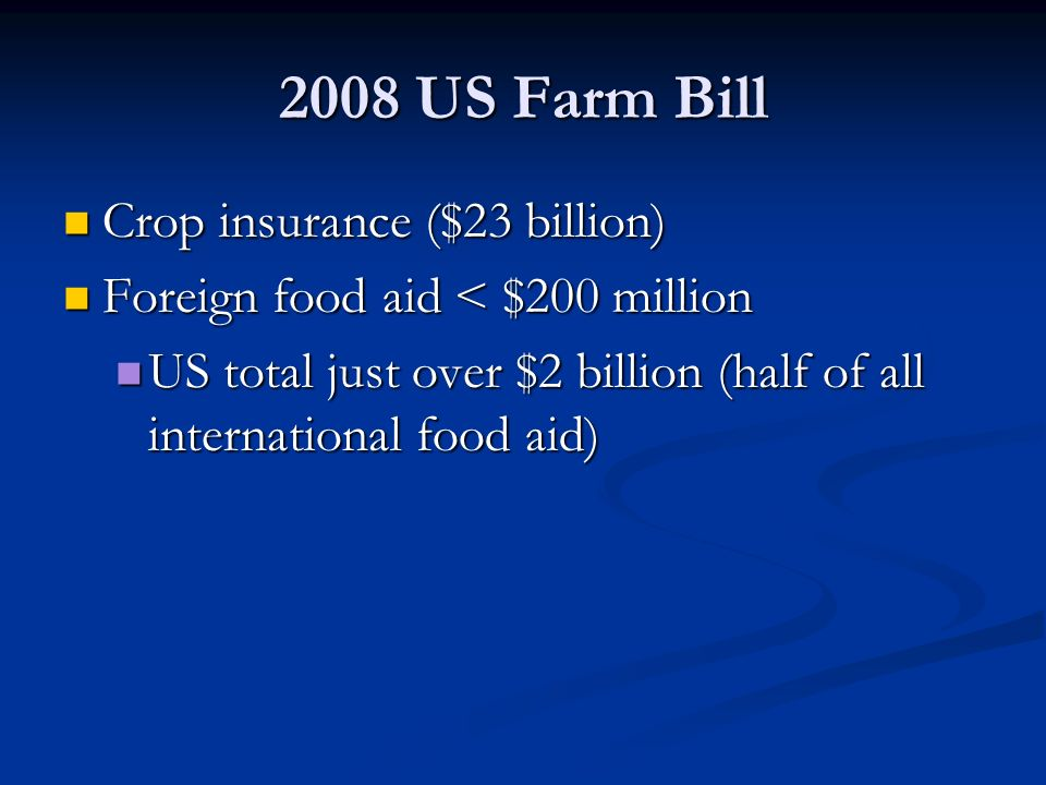 2008 US Farm Bill Crop insurance ($23 billion) Crop insurance ($23 billion) Foreign food aid < $200 million Foreign food aid < $200 million US total just over $2 billion (half of all international food aid) US total just over $2 billion (half of all international food aid)