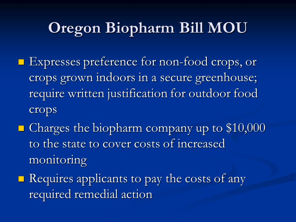 Oregon Biopharm Bill MOU Expresses preference for non-food crops, or crops grown indoors in a secure greenhouse; require written justification for outdoor food crops Expresses preference for non-food crops, or crops grown indoors in a secure greenhouse; require written justification for outdoor food crops Charges the biopharm company up to $10,000 to the state to cover costs of increased monitoring Charges the biopharm company up to $10,000 to the state to cover costs of increased monitoring Requires applicants to pay the costs of any required remedial action Requires applicants to pay the costs of any required remedial action