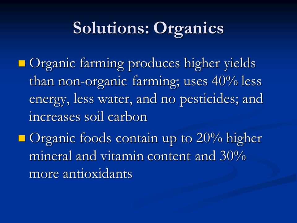 Solutions: Organics Organic farming produces higher yields than non-organic farming; uses 40% less energy, less water, and no pesticides; and increases soil carbon Organic farming produces higher yields than non-organic farming; uses 40% less energy, less water, and no pesticides; and increases soil carbon Organic foods contain up to 20% higher mineral and vitamin content and 30% more antioxidants Organic foods contain up to 20% higher mineral and vitamin content and 30% more antioxidants