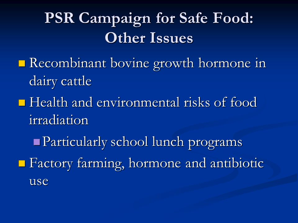 PSR Campaign for Safe Food: Other Issues Recombinant bovine growth hormone in dairy cattle Recombinant bovine growth hormone in dairy cattle Health and environmental risks of food irradiation Health and environmental risks of food irradiation Particularly school lunch programs Particularly school lunch programs Factory farming, hormone and antibiotic use Factory farming, hormone and antibiotic use