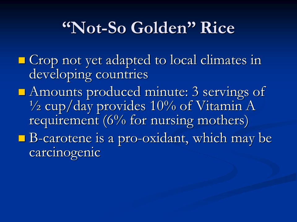 Not-So Golden Rice Crop not yet adapted to local climates in developing countries Crop not yet adapted to local climates in developing countries Amounts produced minute: 3 servings of ½ cup/day provides 10% of Vitamin A requirement (6% for nursing mothers) Amounts produced minute: 3 servings of ½ cup/day provides 10% of Vitamin A requirement (6% for nursing mothers) Β-carotene is a pro-oxidant, which may be carcinogenic Β-carotene is a pro-oxidant, which may be carcinogenic