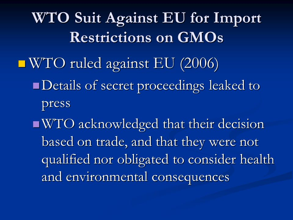 WTO Suit Against EU for Import Restrictions on GMOs WTO ruled against EU (2006) WTO ruled against EU (2006) Details of secret proceedings leaked to press Details of secret proceedings leaked to press WTO acknowledged that their decision based on trade, and that they were not qualified nor obligated to consider health and environmental consequences WTO acknowledged that their decision based on trade, and that they were not qualified nor obligated to consider health and environmental consequences