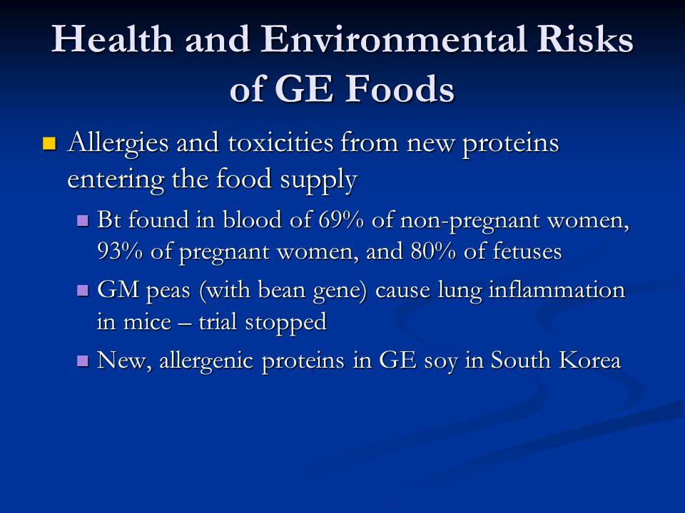 Health and Environmental Risks of GE Foods Allergies and toxicities from new proteins entering the food supply Allergies and toxicities from new proteins entering the food supply Bt found in blood of 69% of non-pregnant women, 93% of pregnant women, and 80% of fetuses Bt found in blood of 69% of non-pregnant women, 93% of pregnant women, and 80% of fetuses GM peas (with bean gene) cause lung inflammation in mice – trial stopped GM peas (with bean gene) cause lung inflammation in mice – trial stopped New, allergenic proteins in GE soy in South Korea New, allergenic proteins in GE soy in South Korea