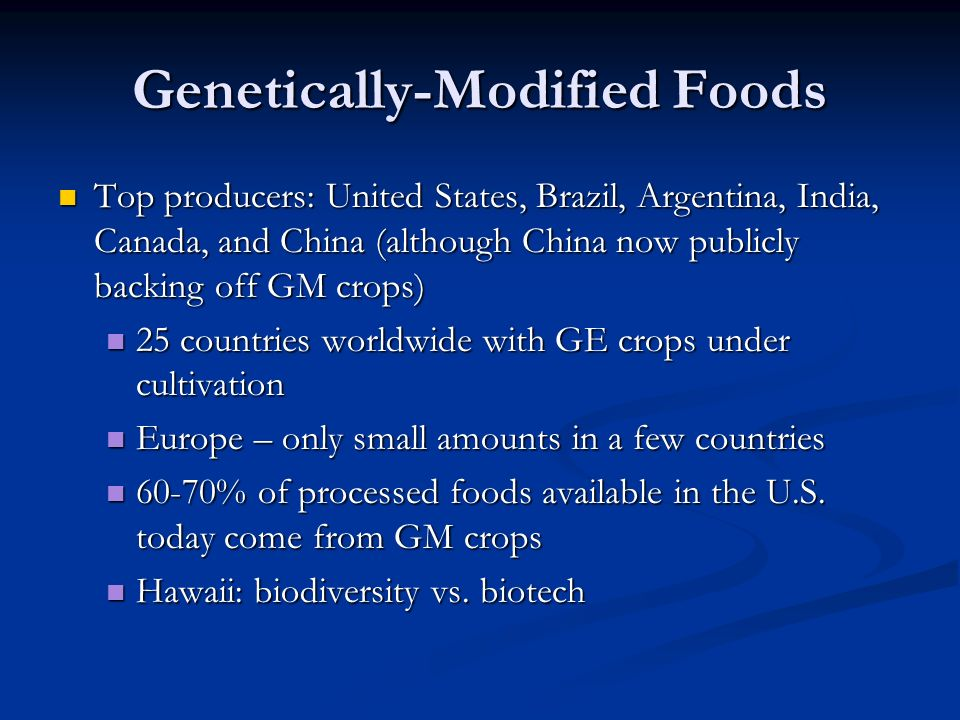 Genetically-Modified Foods Top producers: United States, Brazil, Argentina, India, Canada, and China (although China now publicly backing off GM crops) Top producers: United States, Brazil, Argentina, India, Canada, and China (although China now publicly backing off GM crops) 25 countries worldwide with GE crops under cultivation 25 countries worldwide with GE crops under cultivation Europe – only small amounts in a few countries Europe – only small amounts in a few countries 60-70% of processed foods available in the U.S.