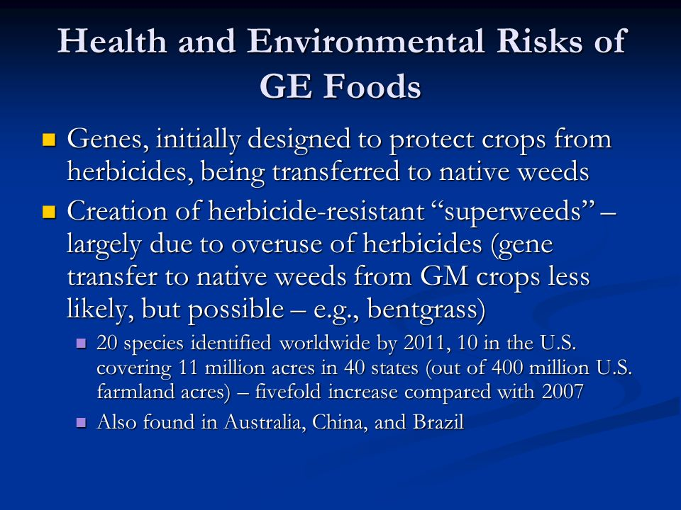 Health and Environmental Risks of GE Foods Genes, initially designed to protect crops from herbicides, being transferred to native weeds Genes, initially designed to protect crops from herbicides, being transferred to native weeds Creation of herbicide-resistant superweeds – largely due to overuse of herbicides (gene transfer to native weeds from GM crops less likely, but possible – e.g., bentgrass) Creation of herbicide-resistant superweeds – largely due to overuse of herbicides (gene transfer to native weeds from GM crops less likely, but possible – e.g., bentgrass) 20 species identified worldwide by 2011, 10 in the U.S.