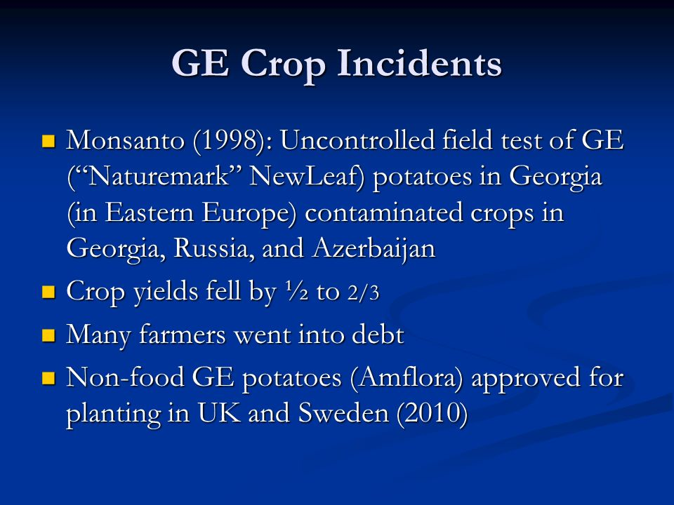 GE Crop Incidents Monsanto (1998): Uncontrolled field test of GE ( Naturemark NewLeaf) potatoes in Georgia (in Eastern Europe) contaminated crops in Georgia, Russia, and Azerbaijan Monsanto (1998): Uncontrolled field test of GE ( Naturemark NewLeaf) potatoes in Georgia (in Eastern Europe) contaminated crops in Georgia, Russia, and Azerbaijan Crop yields fell by ½ to 2/3 Crop yields fell by ½ to 2/3 Many farmers went into debt Many farmers went into debt Non-food GE potatoes (Amflora) approved for planting in UK and Sweden (2010) Non-food GE potatoes (Amflora) approved for planting in UK and Sweden (2010)