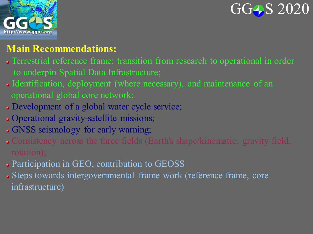 Main Recommendations: Terrestrial reference frame: transition from research to operational in order to underpin Spatial Data Infrastructure; Identification, deployment (where necessary), and maintenance of an operational global core network; Development of a global water cycle service; Operational gravity-satellite missions; GNSS seismology for early warning; Consistency across the three fields (Earth s shape/kinematic, gravity field, rotation); Participation in GEO, contribution to GEOSS Steps towards intergovernmental frame work (reference frame, core infrastructure) GG S 2020