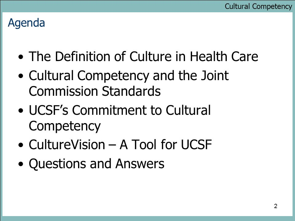 Cultural Competency 2 Agenda The Definition of Culture in Health Care Cultural Competency and the Joint Commission Standards UCSF's Commitment to Cultural Competency CultureVision – A Tool for UCSF Questions and Answers
