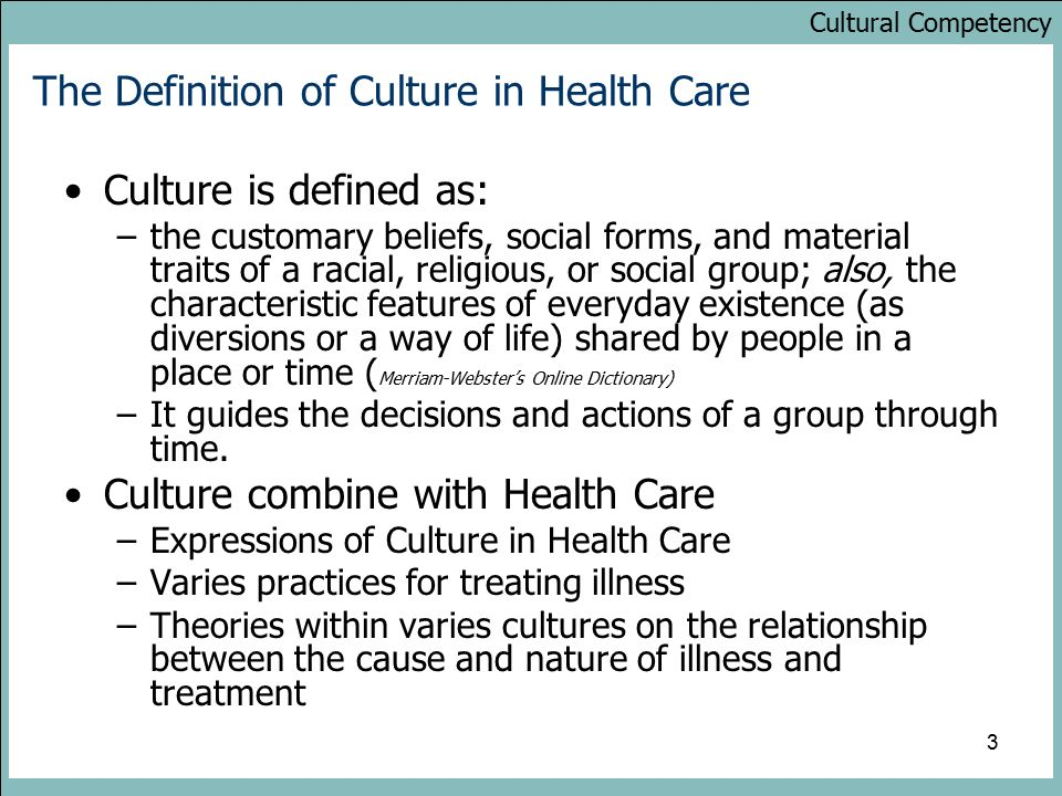 Cultural Competency 3 The Definition of Culture in Health Care Culture is defined as: –the customary beliefs, social forms, and material traits of a racial, religious, or social group; also, the characteristic features of everyday existence (as diversions or a way of life) shared by people in a place or time ( Merriam-Webster's Online Dictionary) –It guides the decisions and actions of a group through time.