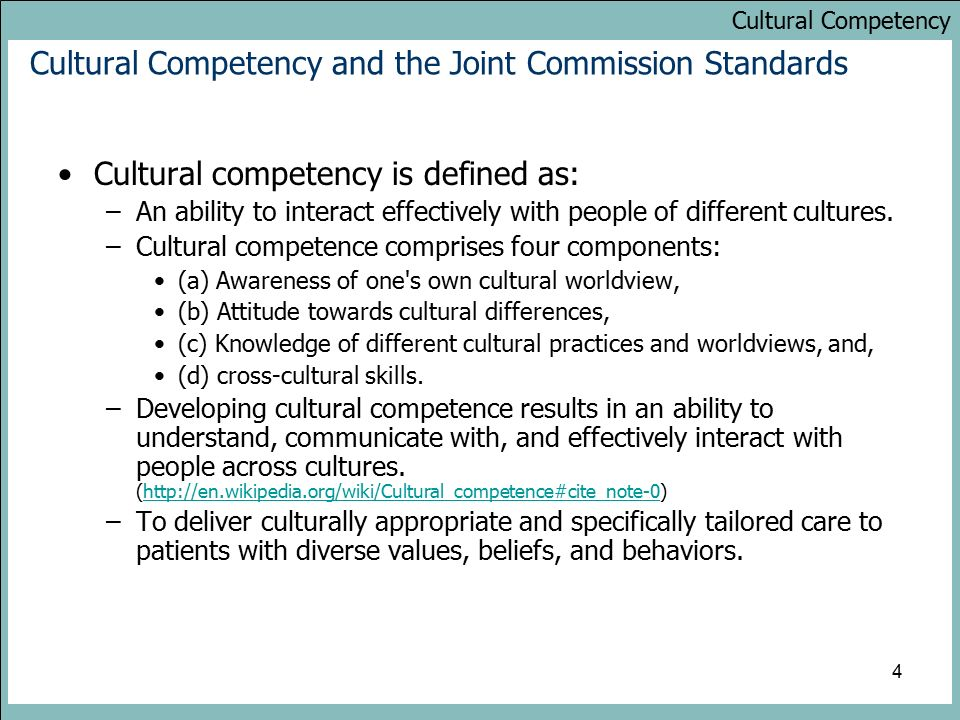 Cultural Competency 4 Cultural Competency and the Joint Commission Standards Cultural competency is defined as: –An ability to interact effectively with people of different cultures.