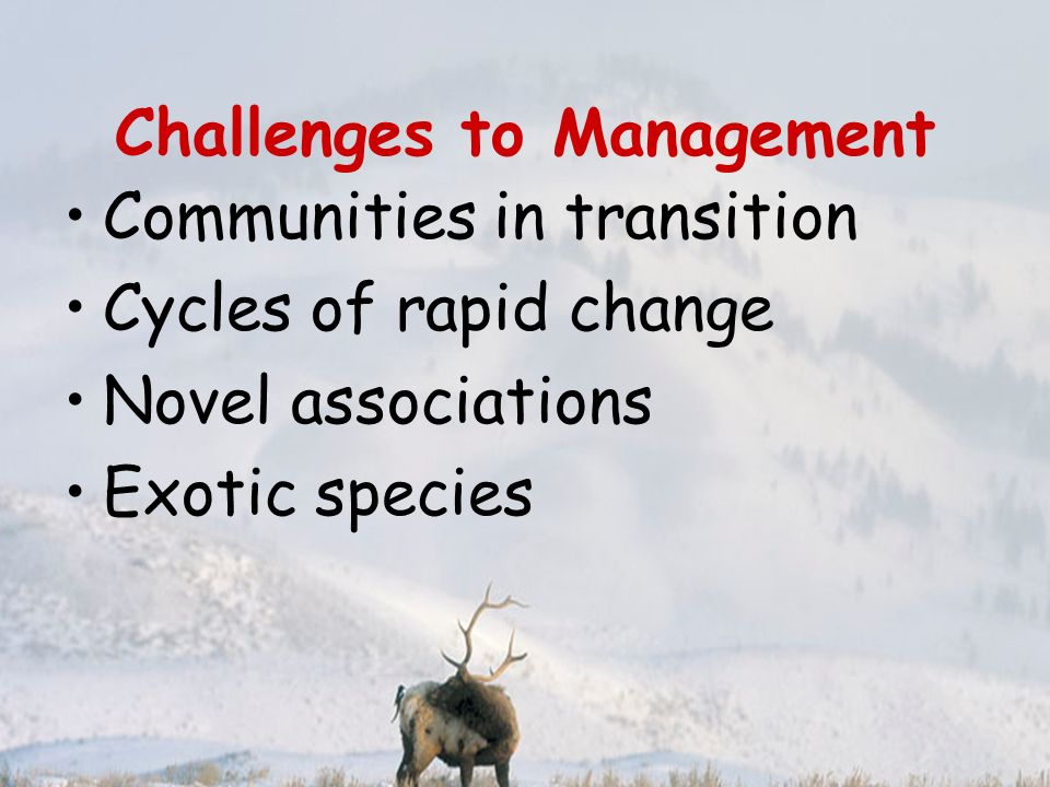 Challenges to Management Communities in transition Cycles of rapid change Novel associations Exotic species