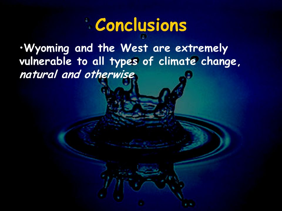 Conclusions Wyoming and the West are extremely vulnerable to all types of climate change, natural and otherwise