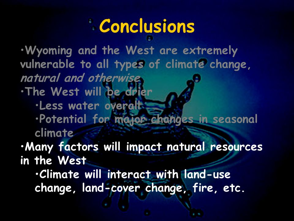 Conclusions Wyoming and the West are extremely vulnerable to all types of climate change, natural and otherwise The West will be drier Less water overall Potential for major changes in seasonal climate Many factors will impact natural resources in the West Climate will interact with land-use change, land-cover change, fire, etc.