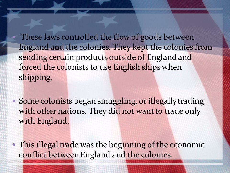 These laws controlled the flow of goods between England and the colonies. They kept the colonies from sending certain products outside of England and