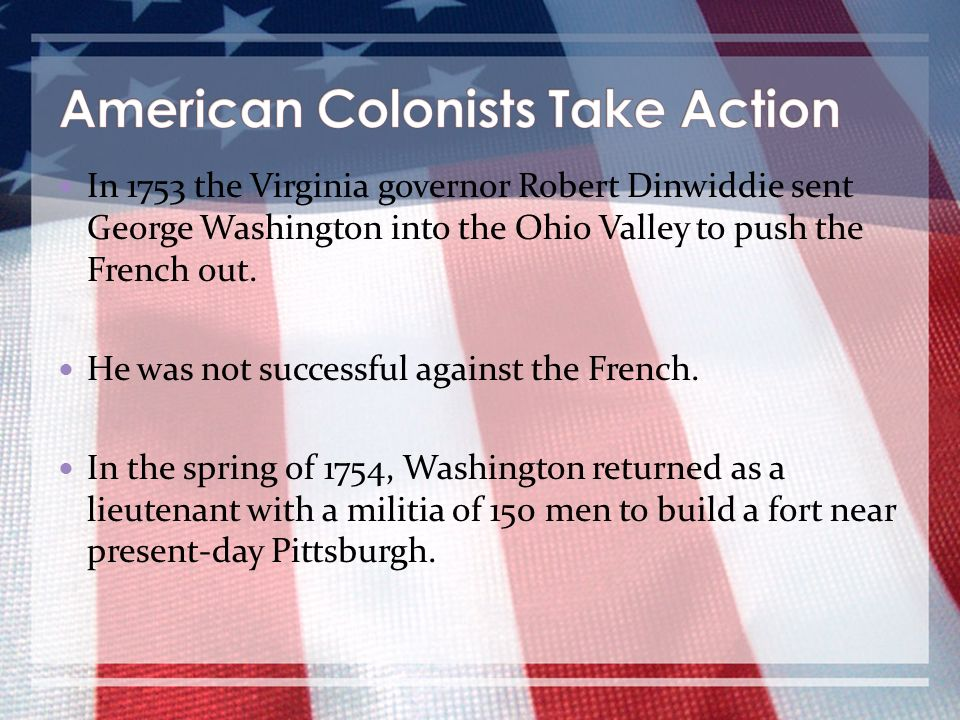In 1753 the Virginia governor Robert Dinwiddie sent George Washington into the Ohio Valley to push the French out. He was not successful against the F
