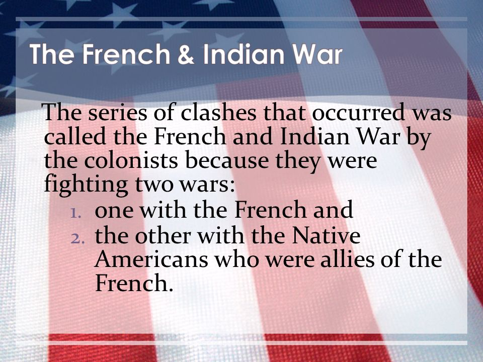 The series of clashes that occurred was called the French and Indian War by the colonists because they were fighting two wars: 1. one with the French