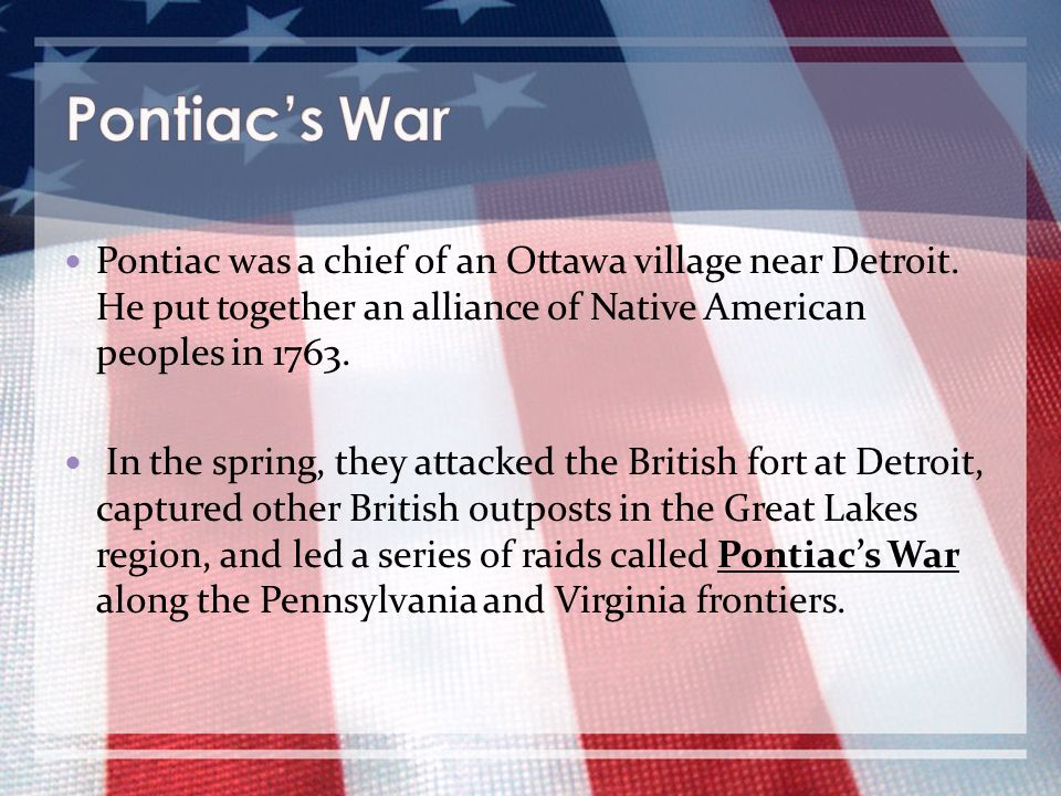 Pontiac was a chief of an Ottawa village near Detroit. He put together an alliance of Native American peoples in 1763. In the spring, they attacked th