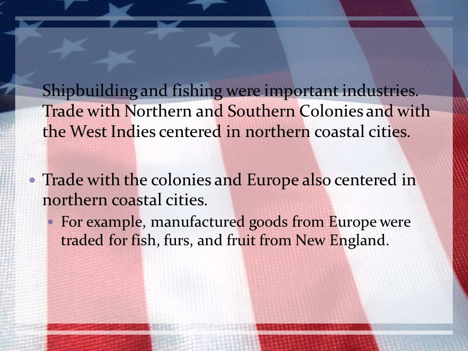 Shipbuilding and fishing were important industries. Trade with Northern and Southern Colonies and with the West Indies centered in northern coastal ci