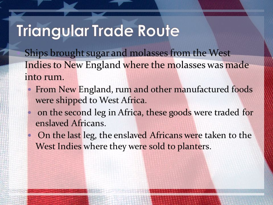 Ships brought sugar and molasses from the West Indies to New England where the molasses was made into rum. From New England, rum and other manufacture