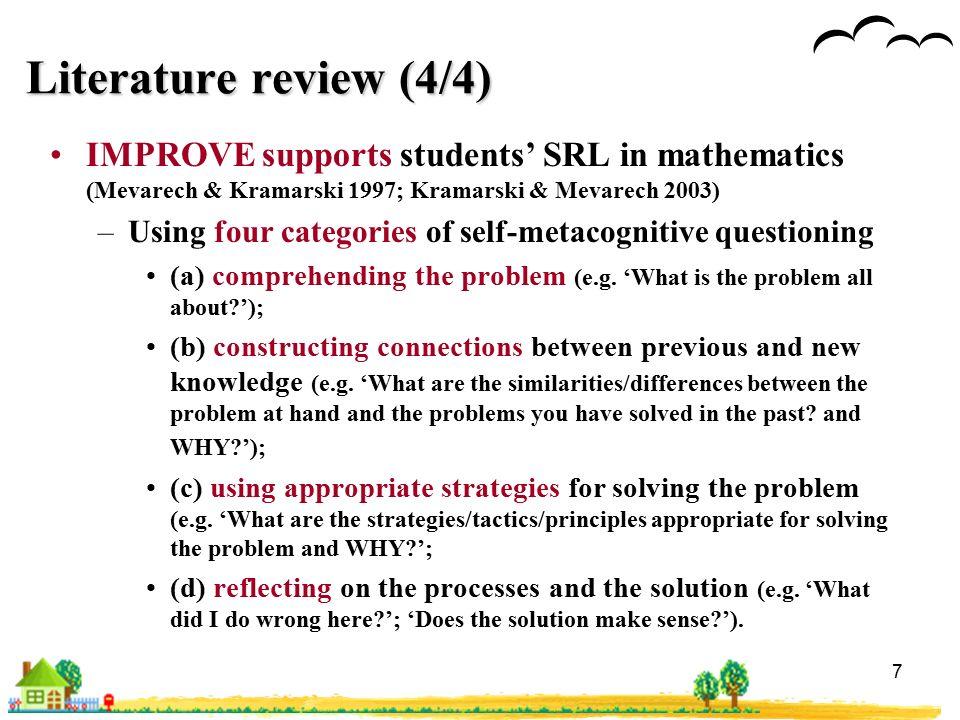 7 Literature review (4/4) IMPROVE supports students' SRL in mathematics (Mevarech & Kramarski 1997; Kramarski & Mevarech 2003) –Using four categories of self-metacognitive questioning (a) comprehending the problem (e.g.