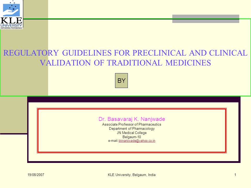 19/08/2007 KLE University, Belgaum, India1 REGULATORY GUIDELINES FOR PRECLINICAL AND CLINICAL VALIDATION OF TRADITIONAL MEDICINES Dr.