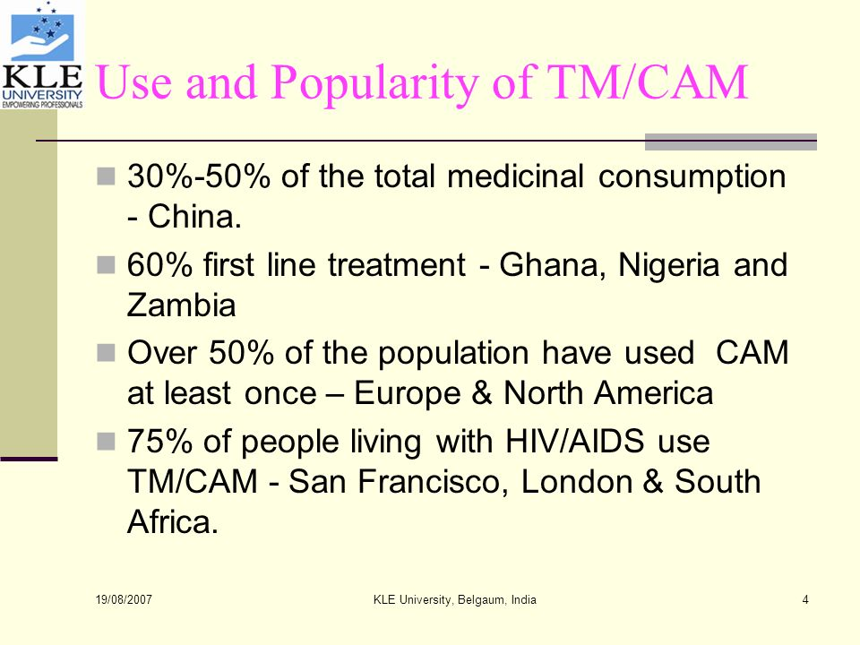 19/08/2007 KLE University, Belgaum, India4 Use and Popularity of TM/CAM 30%-50% of the total medicinal consumption - China.