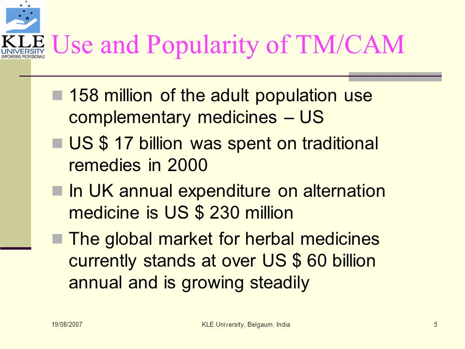 19/08/2007 KLE University, Belgaum, India5 Use and Popularity of TM/CAM 158 million of the adult population use complementary medicines – US US $ 17 billion was spent on traditional remedies in 2000 In UK annual expenditure on alternation medicine is US $ 230 million The global market for herbal medicines currently stands at over US $ 60 billion annual and is growing steadily