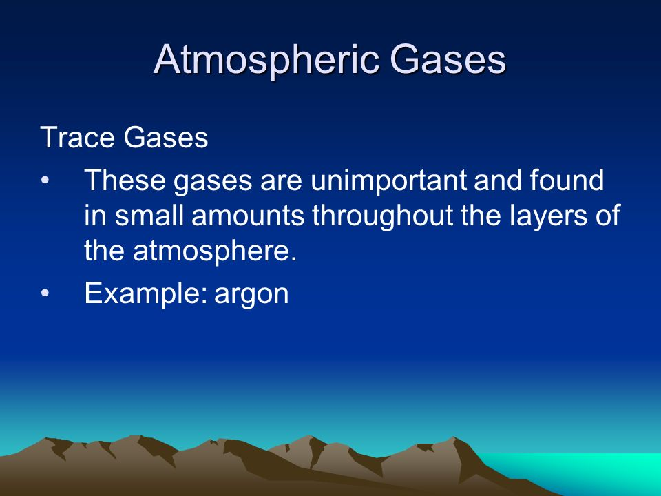 Atmospheric Gases Trace Gases These gases are unimportant and found in small amounts throughout the layers of the atmosphere.