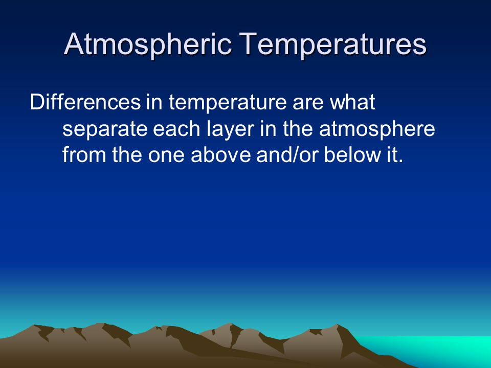 Atmospheric Temperatures Differences in temperature are what separate each layer in the atmosphere from the one above and/or below it.