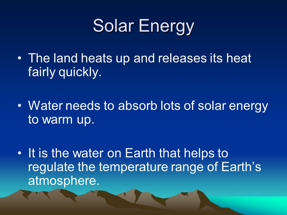 Solar Energy The land heats up and releases its heat fairly quickly.