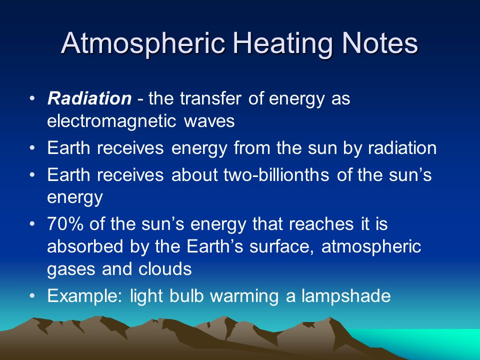 Atmospheric Heating Notes Radiation - the transfer of energy as electromagnetic waves Earth receives energy from the sun by radiation Earth receives about two-billionths of the sun's energy 70% of the sun's energy that reaches it is absorbed by the Earth's surface, atmospheric gases and clouds Example: light bulb warming a lampshade