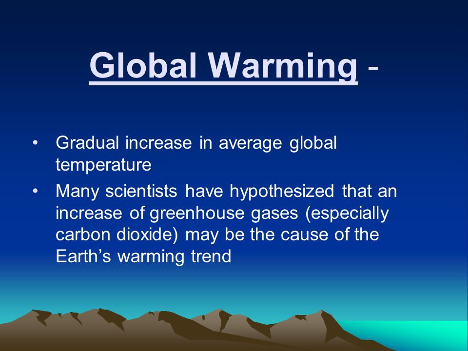 Global Warming - Gradual increase in average global temperature Many scientists have hypothesized that an increase of greenhouse gases (especially carbon dioxide) may be the cause of the Earth's warming trend