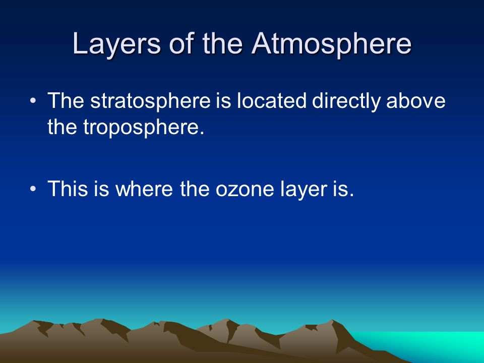 Layers of the Atmosphere The stratosphere is located directly above the troposphere.