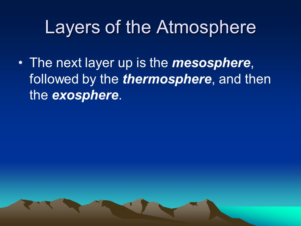 Layers of the Atmosphere The next layer up is the mesosphere, followed by the thermosphere, and then the exosphere.