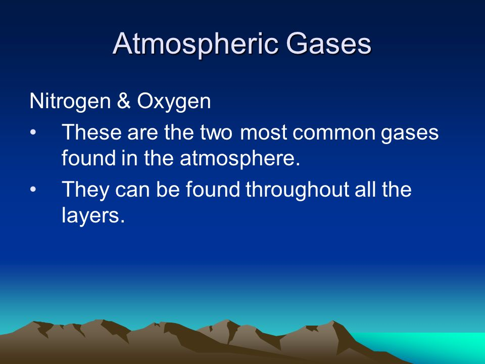 Atmospheric Gases Nitrogen & Oxygen These are the two most common gases found in the atmosphere.