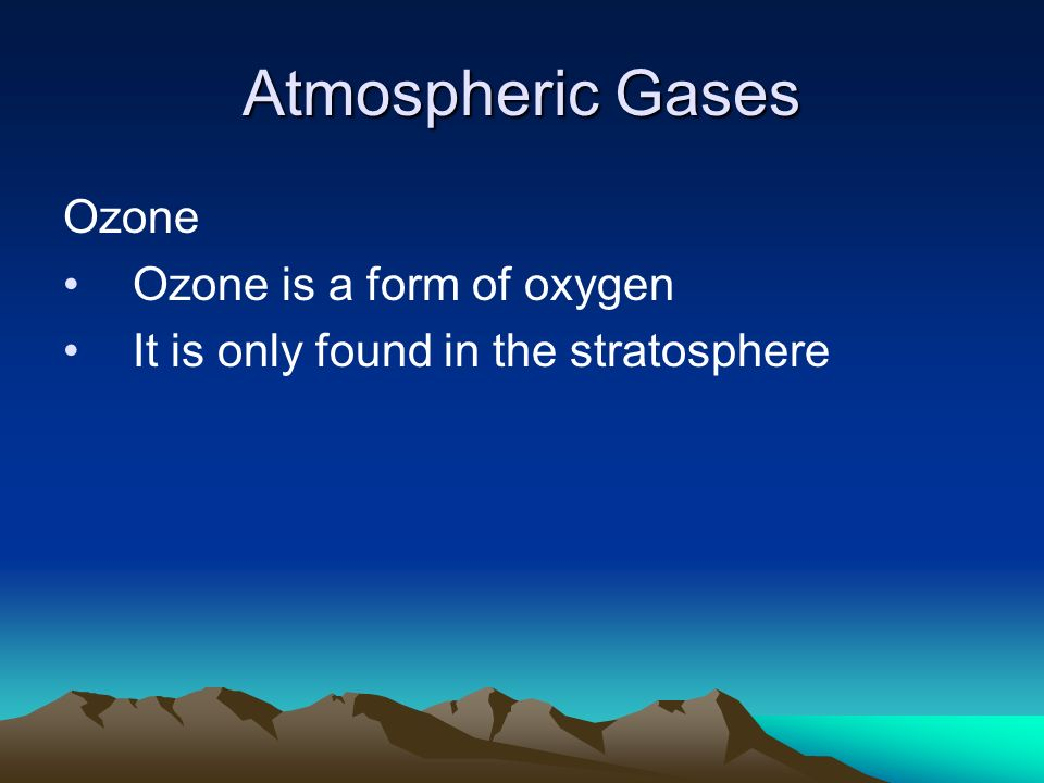 Atmospheric Gases Ozone Ozone is a form of oxygen It is only found in the stratosphere
