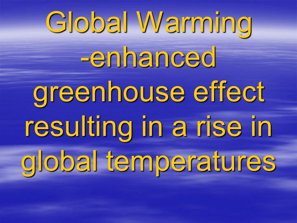 Global Warming -enhanced greenhouse effect resulting in a rise in global temperatures