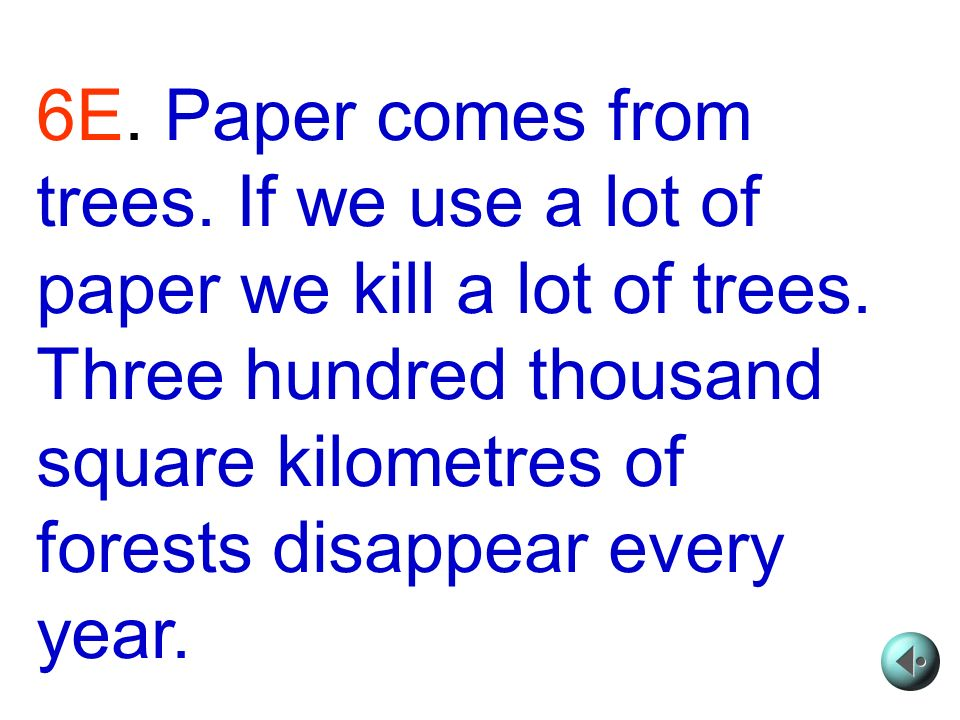 6E. Paper comes from trees. If we use a lot of paper we kill a lot of trees.
