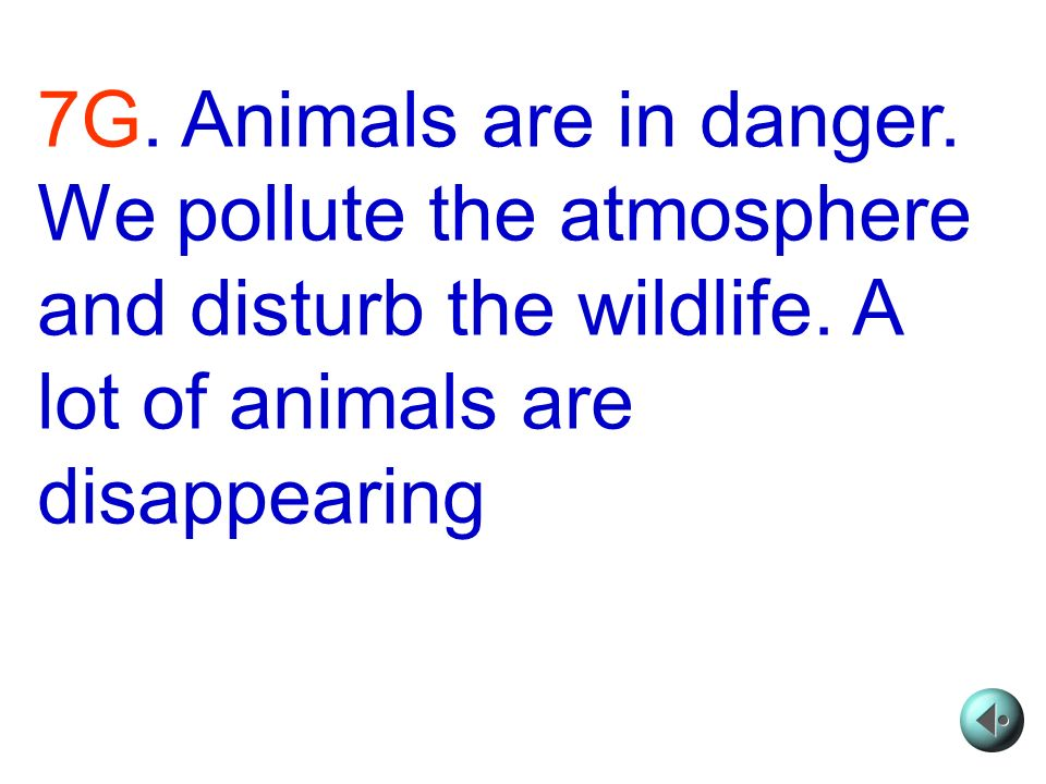 7G. Animals are in danger. We pollute the atmosphere and dis­turb the wildlife.