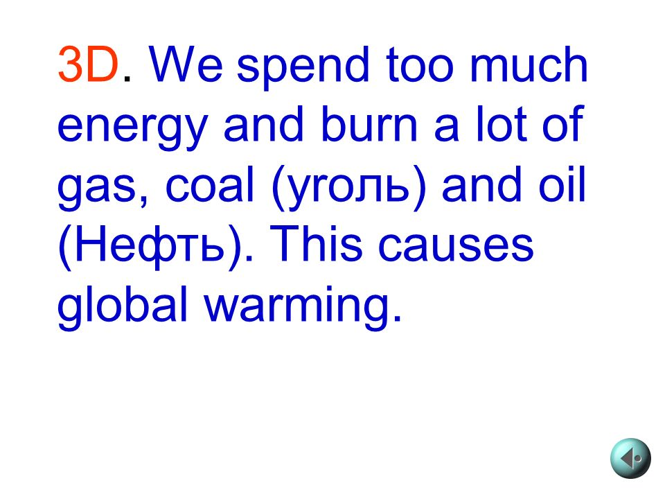 3D. We spend too much energy and burn a lot of gas, coal (yroль) and oil (Heфть).