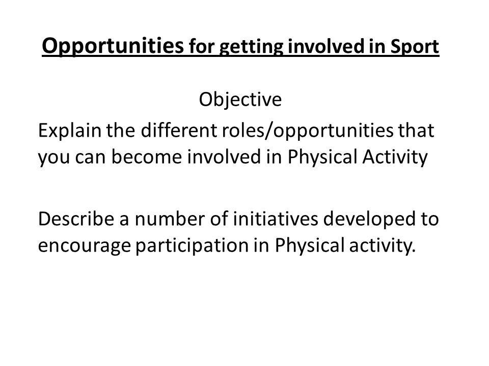Opportunities for getting involved in Sport Objective Explain the different roles/opportunities that you can become involved in Physical Activity Describe a number of initiatives developed to encourage participation in Physical activity.