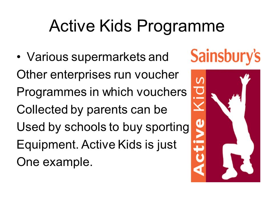 Active Kids Programme Various supermarkets and Other enterprises run voucher Programmes in which vouchers Collected by parents can be Used by schools to buy sporting Equipment.